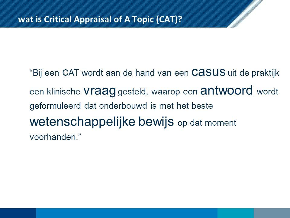 CAT: critical appraisal of a topic Format om EBM-gestuurde beslissingen te nemen Zowel als opleidings/onderwijs instrument als in de beroepssetting te gebruiken Oorsprong van een CAT altijd vanuit de medische praktijk Aan de hand van 7 stappen wordt systematisch een antwoord gezocht op een vraag nav een patientencontact