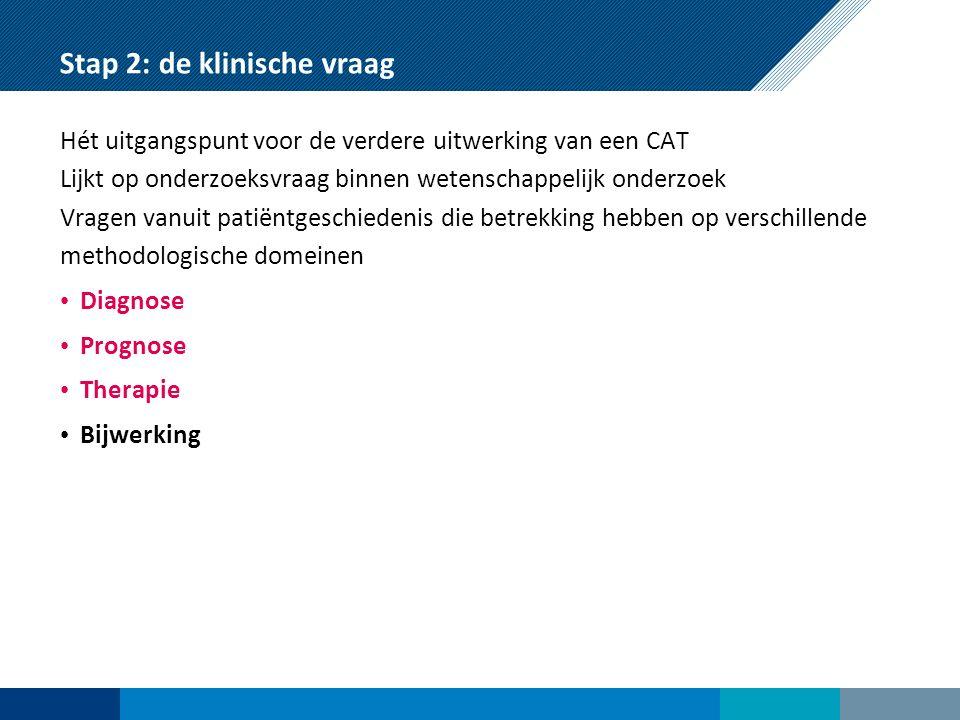 Stap 2: de klinische vraag Hét uitgangspunt voor de verdere uitwerking van een CAT Lijkt op onderzoeksvraag binnen wetenschappelijk onderzoek Vragen vanuit patiëntgeschiedenis die betrekking hebben op verschillende methodologische domeinen Diagnose Prognose Therapie Bijwerking