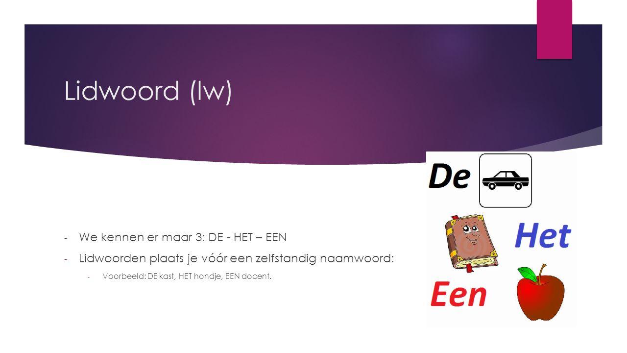 Lidwoord (lw) - We kennen er maar 3: DE - HET – EEN - Lidwoorden plaats je vóór een zelfstandig naamwoord: - Voorbeeld: DE kast, HET hondje, EEN docent.