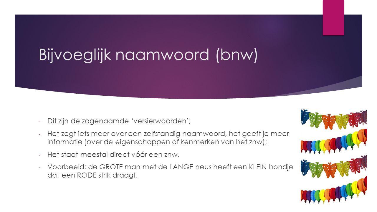 Bijvoeglijk naamwoord (bnw) - Dit zijn de zogenaamde 'versierwoorden'; - Het zegt iets meer over een zelfstandig naamwoord, het geeft je meer informatie (over de eigenschappen of kenmerken van het znw); - Het staat meestal direct vóór een znw.