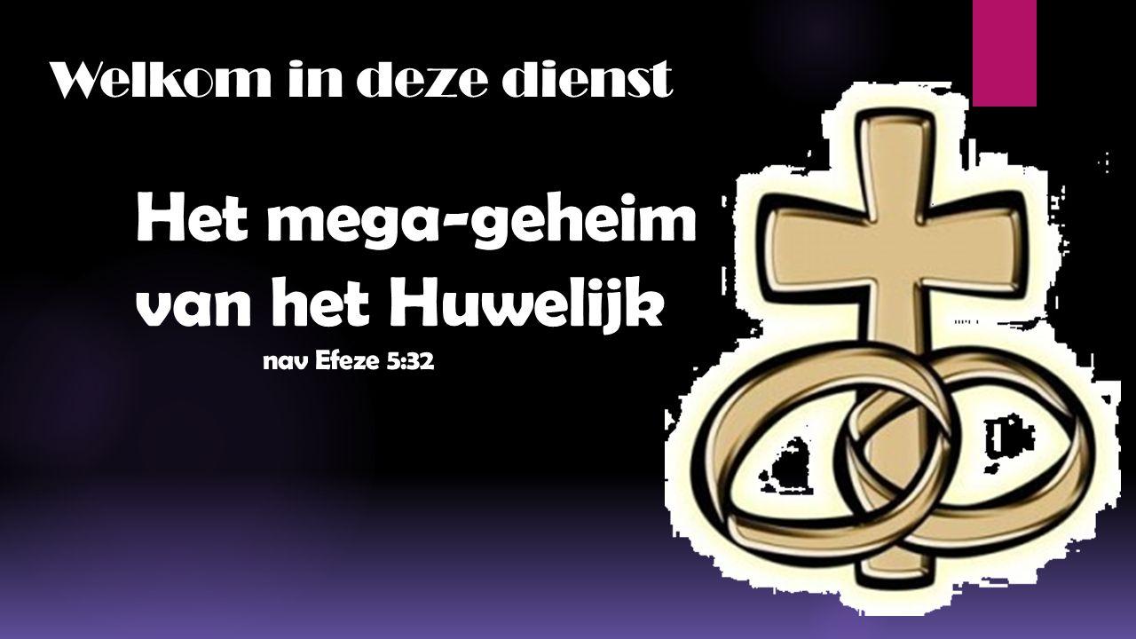 Welkom in deze dienst Het mega-geheim van het Huwelijk nav Efeze 5:32