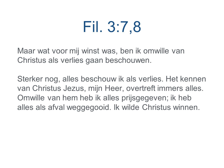 Fil. 3:7,8 Maar wat voor mij winst was, ben ik omwille van Christus als verlies gaan beschouwen.