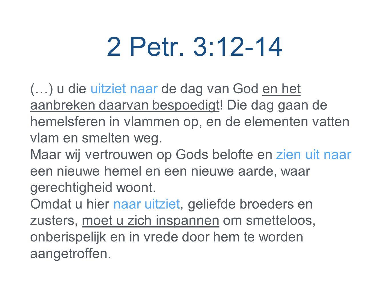 2 Petr. 3:12-14 (…) u die uitziet naar de dag van God en het aanbreken daarvan bespoedigt.