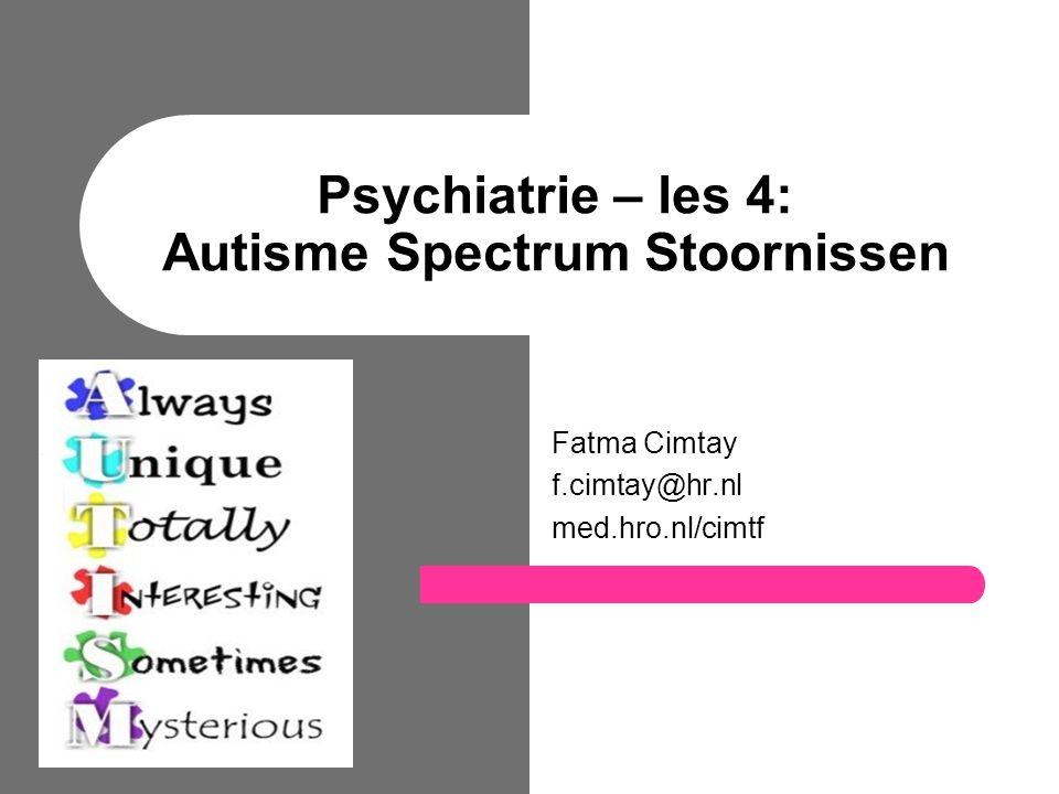 Psychiatrie – les 4: Autisme Spectrum Stoornissen Fatma Cimtay f.cimtay@hr.nl med.hro.nl/cimtf