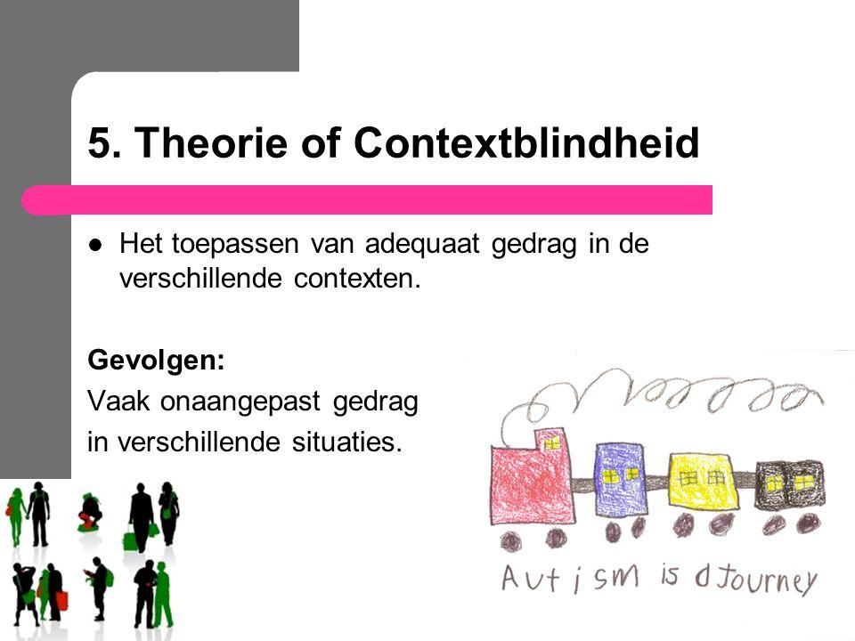 5. Theorie of Contextblindheid Het toepassen van adequaat gedrag in de verschillende contexten. Gevolgen: Vaak onaangepast gedrag in verschillende sit