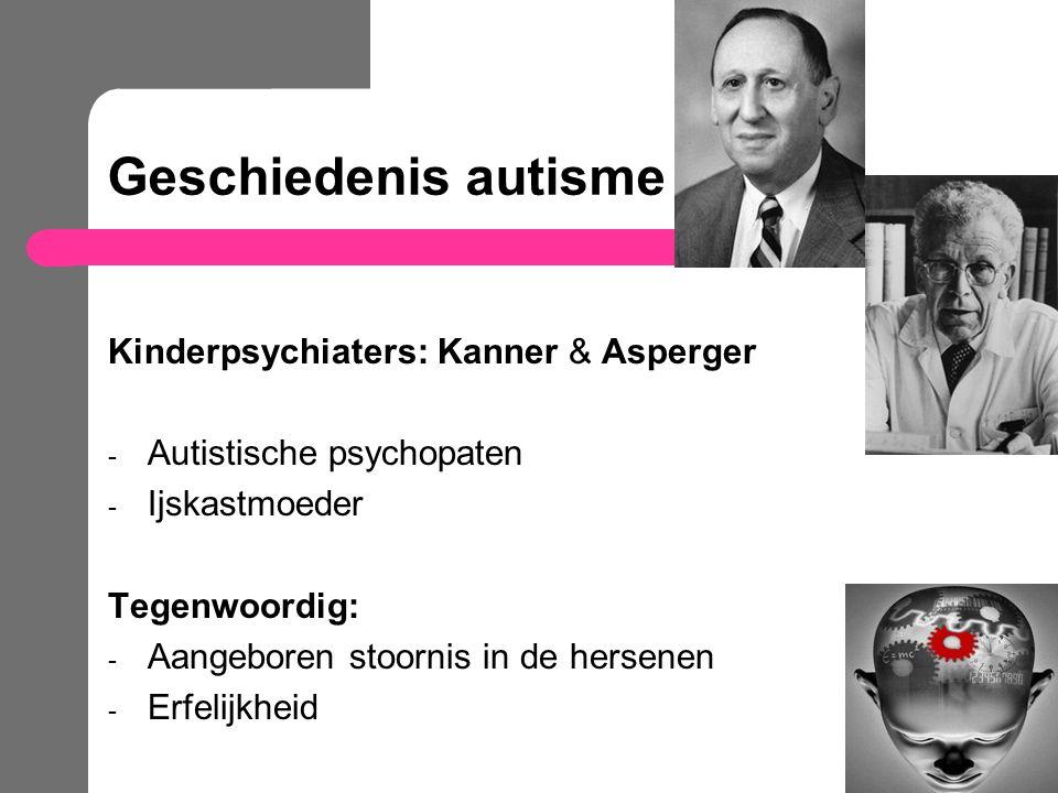 Geschiedenis autisme Kinderpsychiaters: Kanner & Asperger - Autistische psychopaten - Ijskastmoeder Tegenwoordig: - Aangeboren stoornis in de hersenen