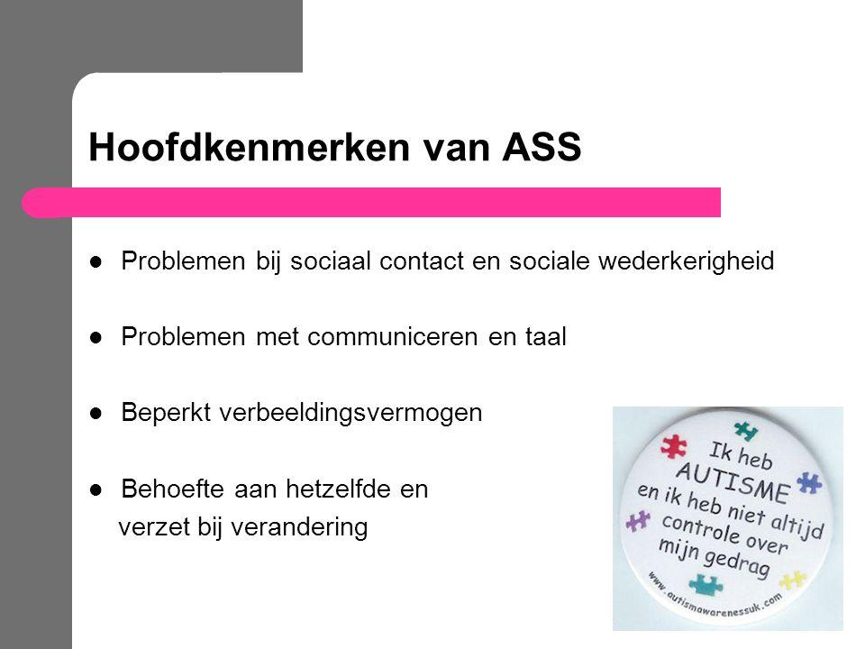 Hoofdkenmerken van ASS Problemen bij sociaal contact en sociale wederkerigheid Problemen met communiceren en taal Beperkt verbeeldingsvermogen Behoeft