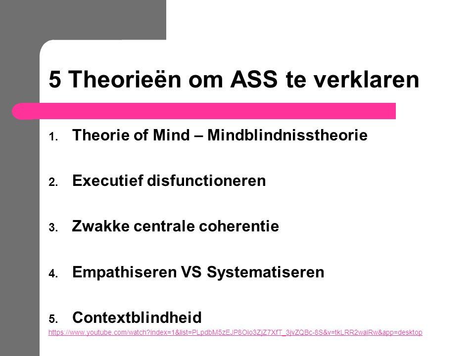 5 Theorieën om ASS te verklaren 1. Theorie of Mind – Mindblindnisstheorie 2. Executief disfunctioneren 3. Zwakke centrale coherentie 4. Empathiseren V