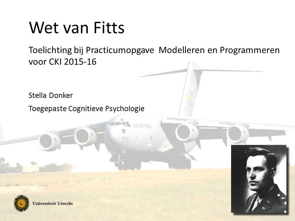Wet van Fitts Toelichting bij Practicumopgave Modelleren en Programmeren voor CKI 2015-16 Stella Donker Toegepaste Cognitieve Psychologie