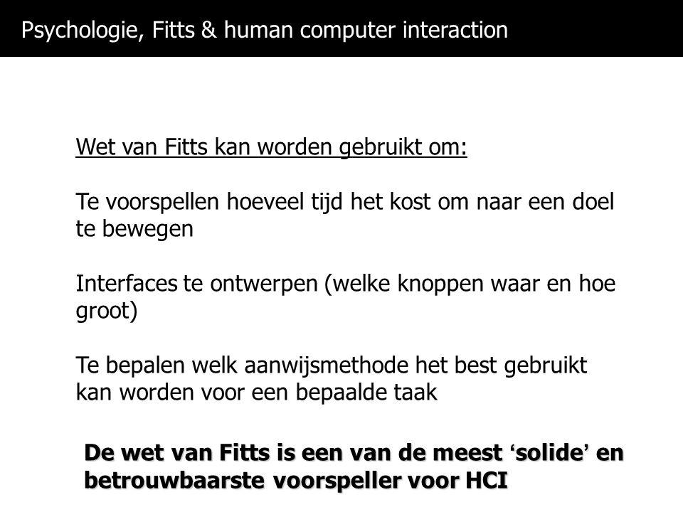 Psychologie, Fitts & human computer interaction Wet van Fitts kan worden gebruikt om: Te voorspellen hoeveel tijd het kost om naar een doel te bewegen Interfaces te ontwerpen (welke knoppen waar en hoe groot) Te bepalen welk aanwijsmethode het best gebruikt kan worden voor een bepaalde taak De wet van Fitts is een van de meest 'solide' en betrouwbaarste voorspeller voor HCI