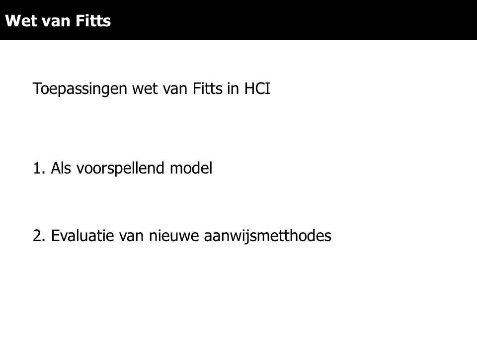 2. Evaluatie van nieuwe aanwijsmetthodes Wet van Fitts Toepassingen wet van Fitts in HCI 1. Als voorspellend model