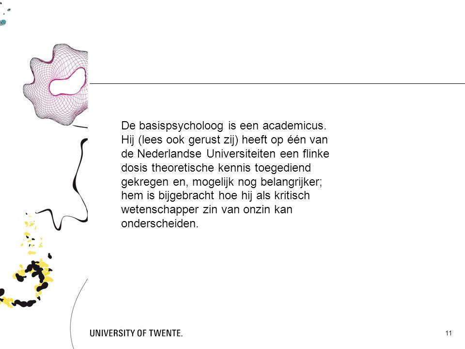 11 De basispsycholoog is een academicus. Hij (lees ook gerust zij) heeft op één van de Nederlandse Universiteiten een flinke dosis theoretische kennis