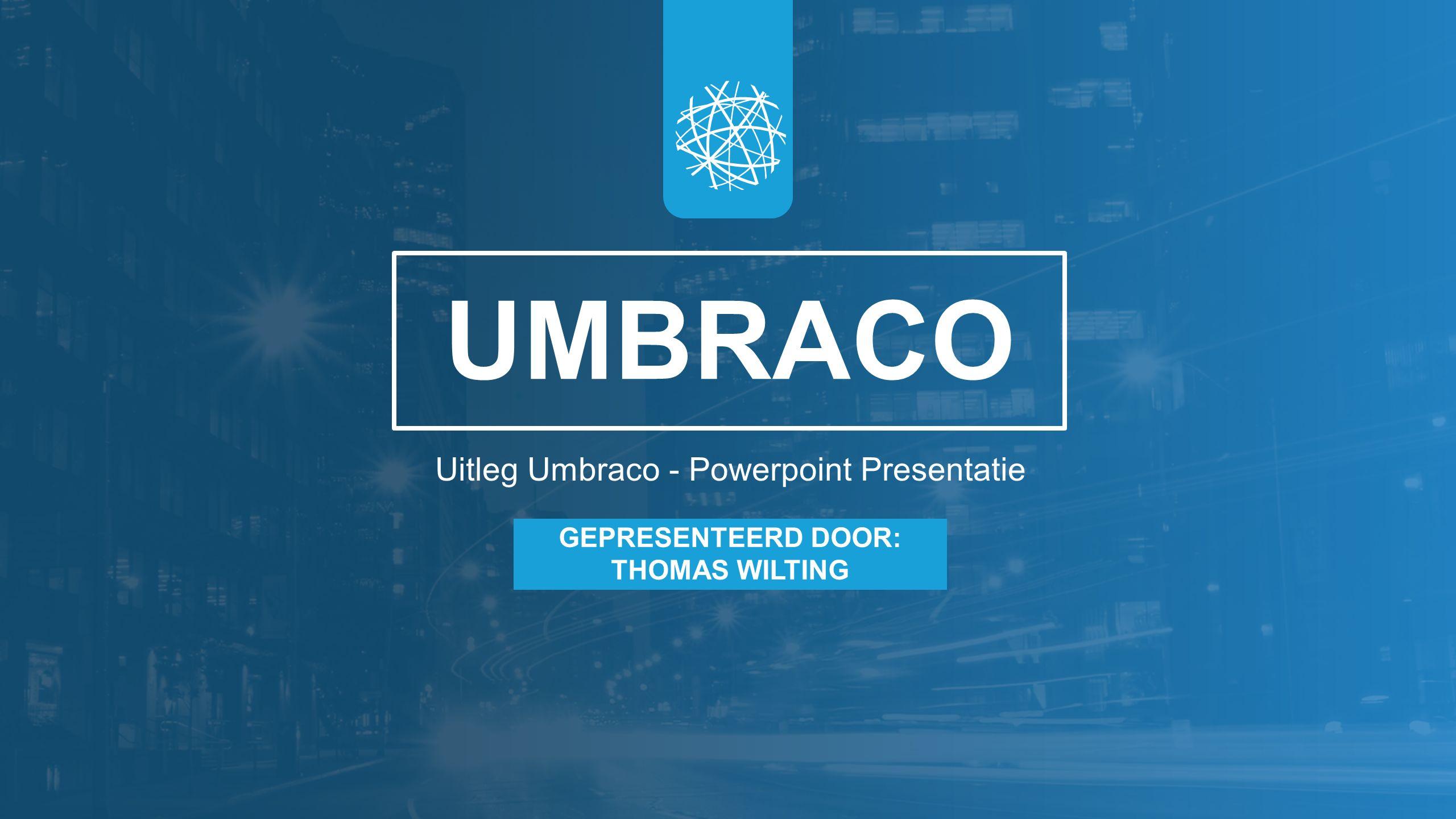 UMBRACO Uitleg Umbraco - Powerpoint Presentatie GEPRESENTEERD DOOR: THOMAS WILTING