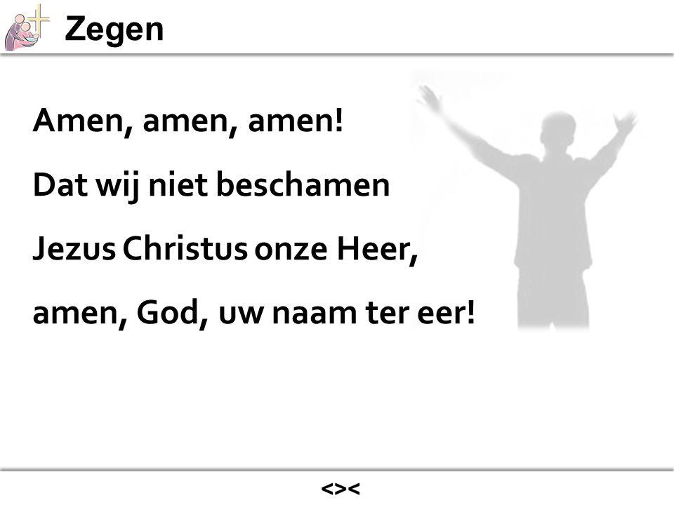 <>< Amen, amen, amen! Dat wij niet beschamen Jezus Christus onze Heer, amen, God, uw naam ter eer!