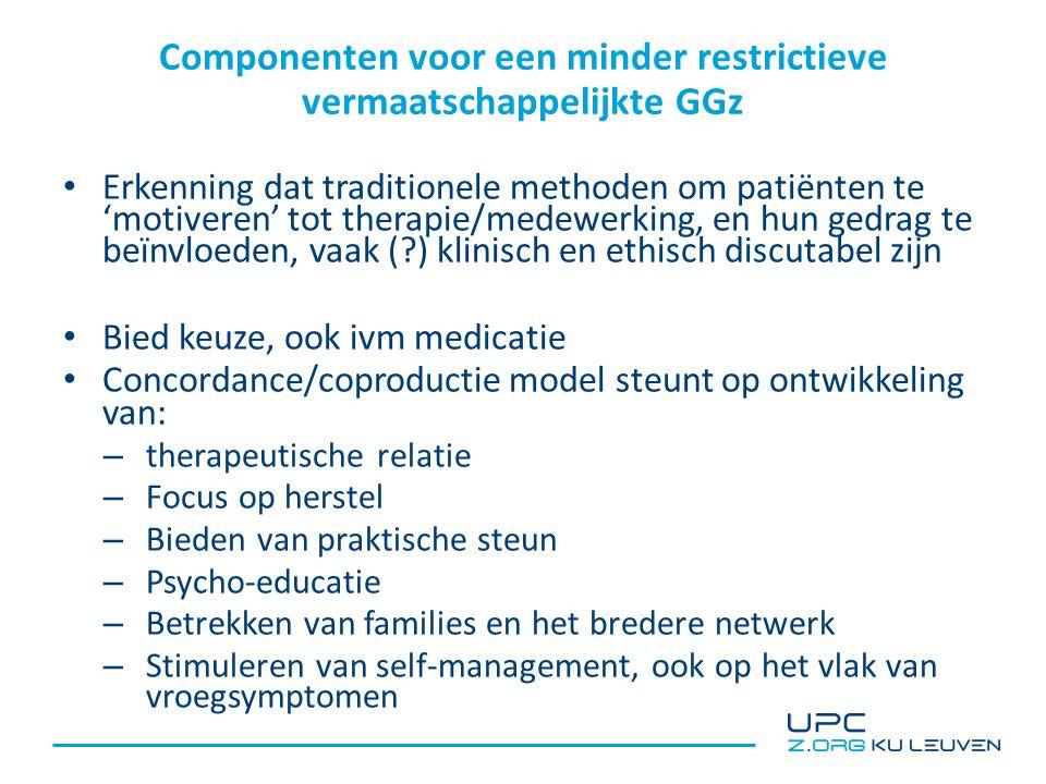 Componenten voor een minder restrictieve vermaatschappelijkte GGz Erkenning dat traditionele methoden om patiënten te 'motiveren' tot therapie/medewerking, en hun gedrag te beïnvloeden, vaak ( ) klinisch en ethisch discutabel zijn Bied keuze, ook ivm medicatie Concordance/coproductie model steunt op ontwikkeling van: – therapeutische relatie – Focus op herstel – Bieden van praktische steun – Psycho-educatie – Betrekken van families en het bredere netwerk – Stimuleren van self-management, ook op het vlak van vroegsymptomen