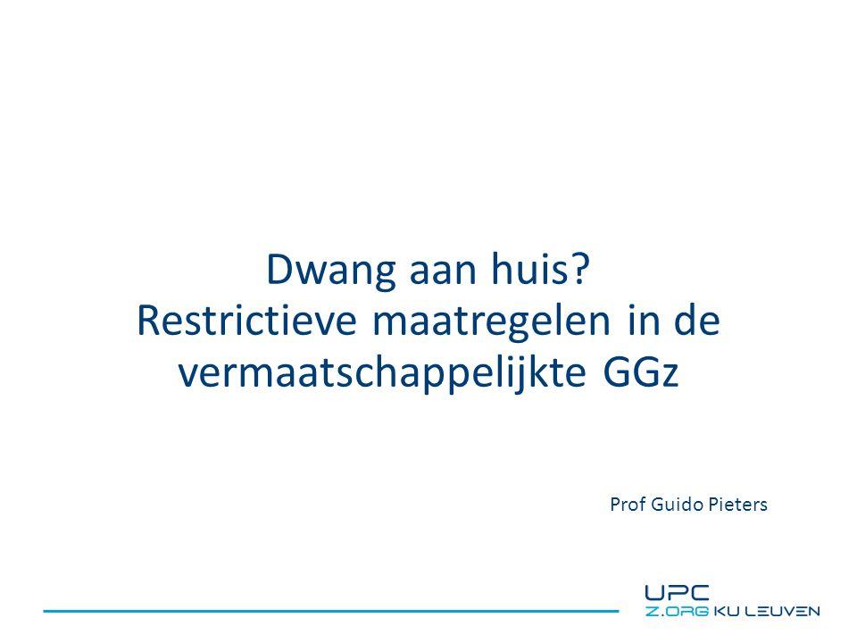 Dwang aan huis Restrictieve maatregelen in de vermaatschappelijkte GGz Prof Guido Pieters
