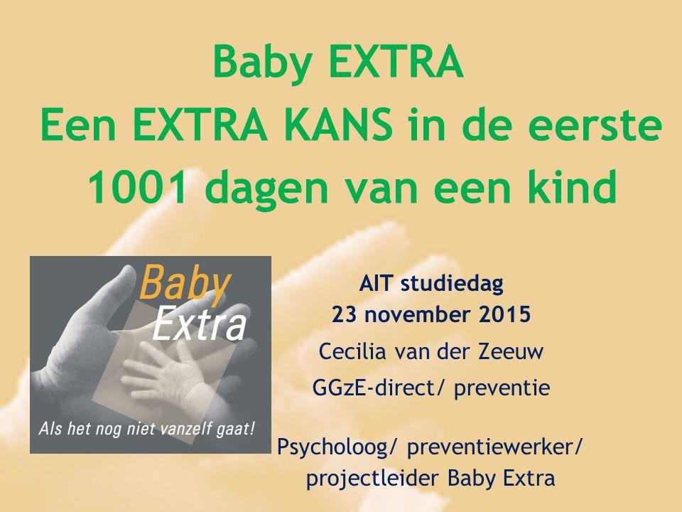 Baby EXTRA Een EXTRA KANS in de eerste 1001 dagen van een kind AIT studiedag 23 november 2015 Cecilia van der Zeeuw GGzE-direct/ preventie Psycholoog/