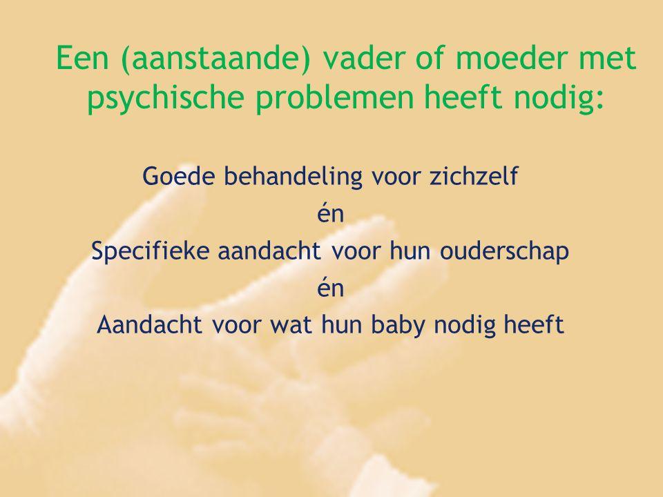 Een (aanstaande) vader of moeder met psychische problemen heeft nodig: Goede behandeling voor zichzelf én Specifieke aandacht voor hun ouderschap én A
