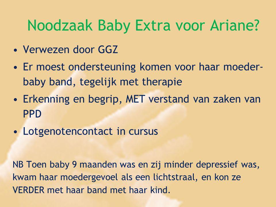 Noodzaak Baby Extra voor Ariane? Verwezen door GGZ Er moest ondersteuning komen voor haar moeder- baby band, tegelijk met therapie Erkenning en begrip