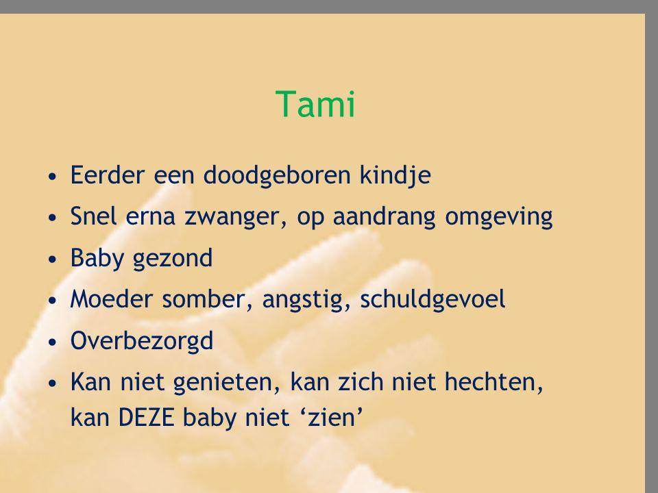 Tami Eerder een doodgeboren kindje Snel erna zwanger, op aandrang omgeving Baby gezond Moeder somber, angstig, schuldgevoel Overbezorgd Kan niet genie