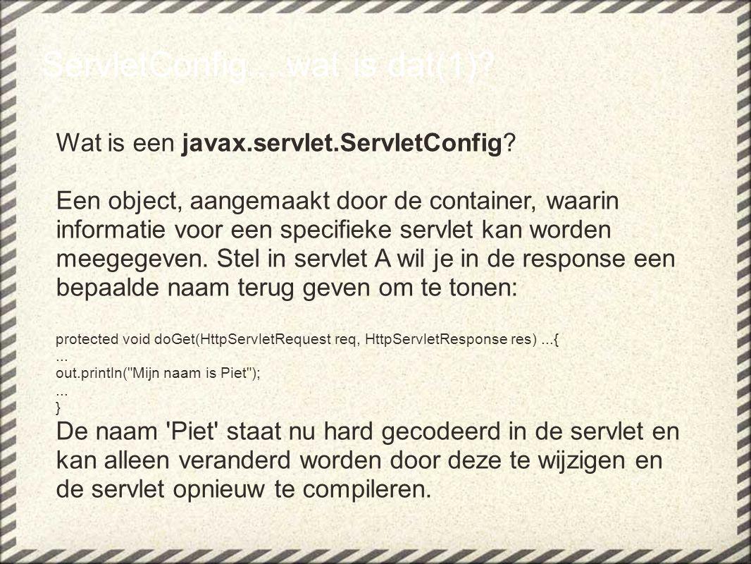 ServletConfig....wat is dat(1)? Wat is een javax.servlet.ServletConfig? Een object, aangemaakt door de container, waarin informatie voor een specifiek
