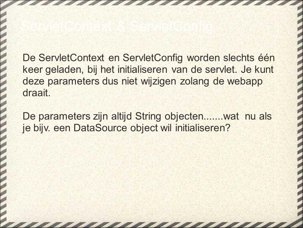 ServletContext & ServletConfig De ServletContext en ServletConfig worden slechts één keer geladen, bij het initialiseren van de servlet. Je kunt deze