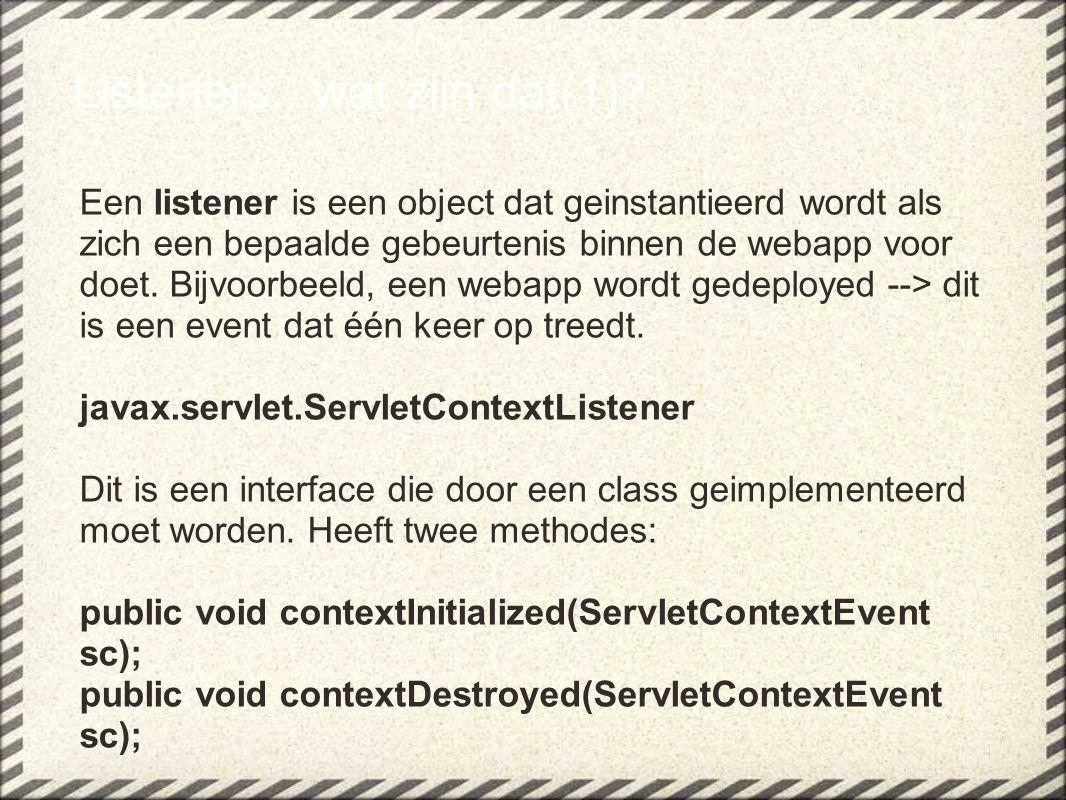 Listeners...wat zijn dat(1)? Een listener is een object dat geinstantieerd wordt als zich een bepaalde gebeurtenis binnen de webapp voor doet. Bijvoor