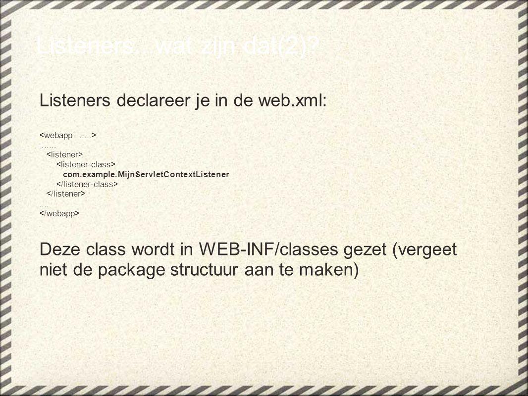 Listeners...wat zijn dat(2)? Listeners declareer je in de web.xml:...... com.example.MijnServletContextListener.... Deze class wordt in WEB-INF/classe