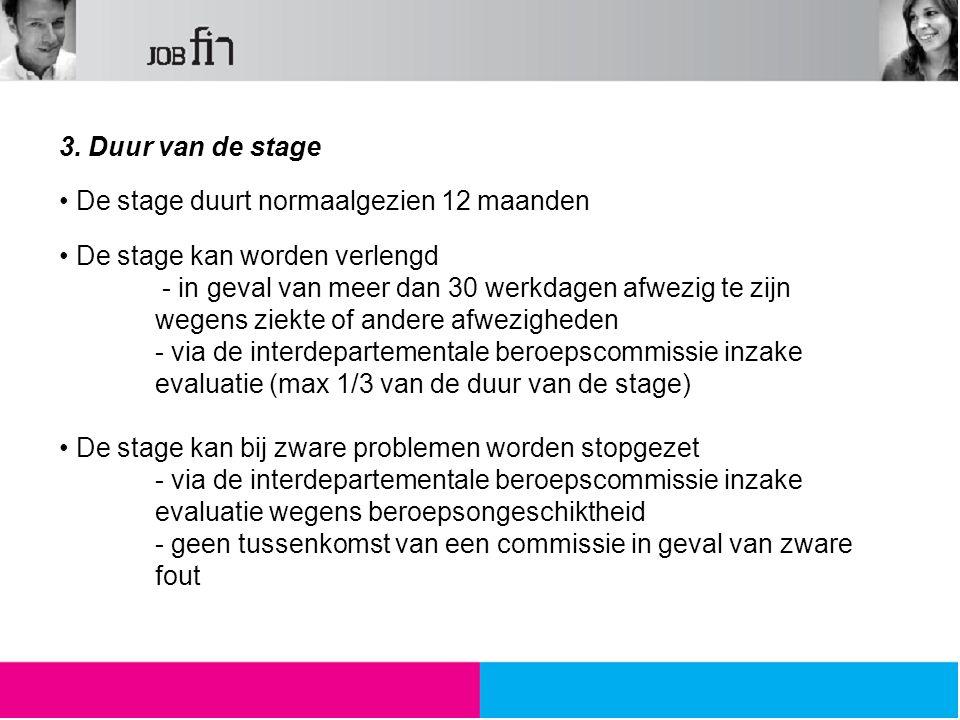 3. Duur van de stage De stage duurt normaalgezien 12 maanden De stage kan worden verlengd - in geval van meer dan 30 werkdagen afwezig te zijn wegens