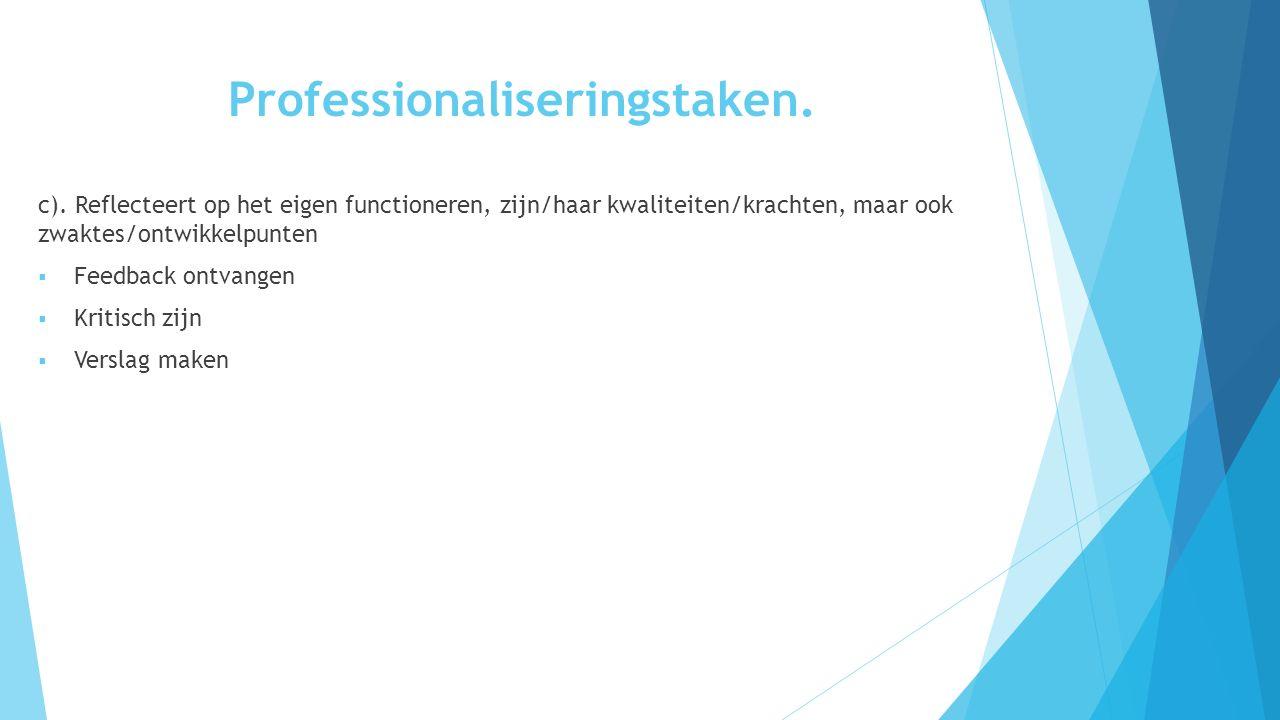 Professionaliseringstaken. c). Reflecteert op het eigen functioneren, zijn/haar kwaliteiten/krachten, maar ook zwaktes/ontwikkelpunten  Feedback ontv
