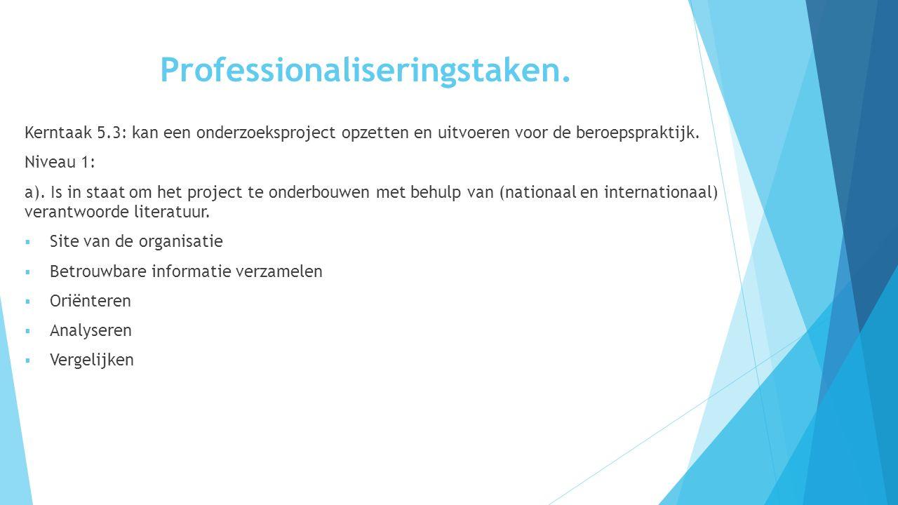 Professionaliseringstaken. Kerntaak 5.3: kan een onderzoeksproject opzetten en uitvoeren voor de beroepspraktijk. Niveau 1: a). Is in staat om het pro