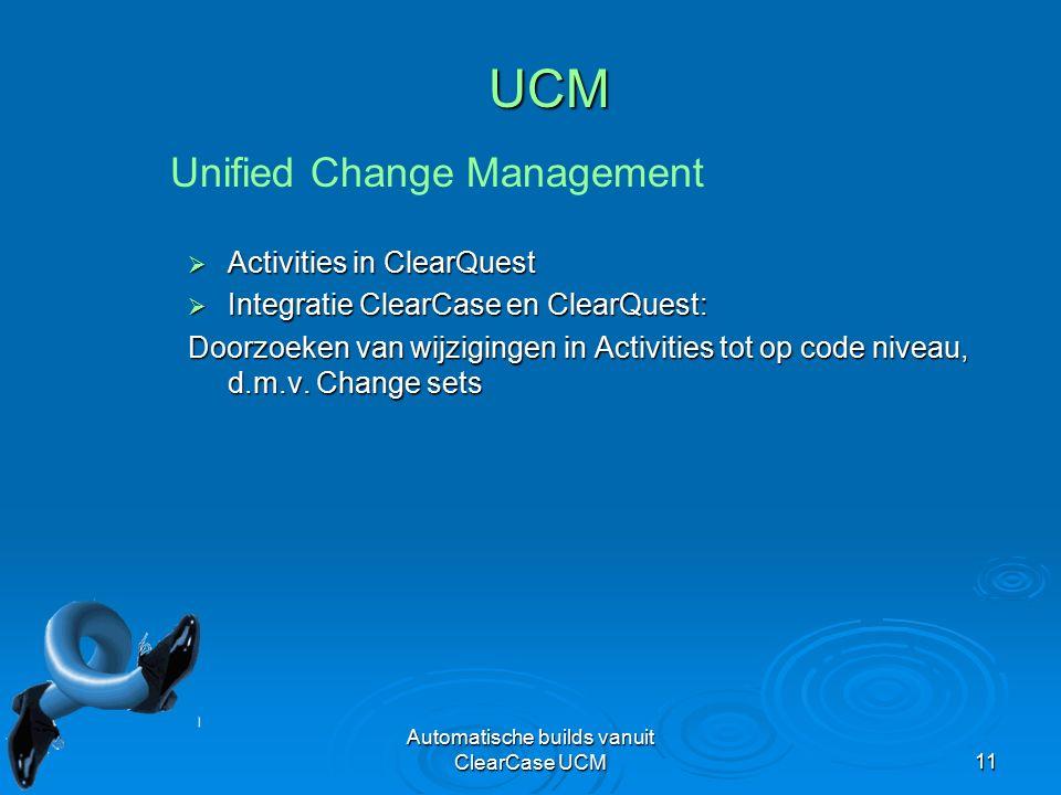 Automatische builds vanuit ClearCase UCM11 UCM  Activities in ClearQuest  Integratie ClearCase en ClearQuest: Doorzoeken van wijzigingen in Activities tot op code niveau, d.m.v.