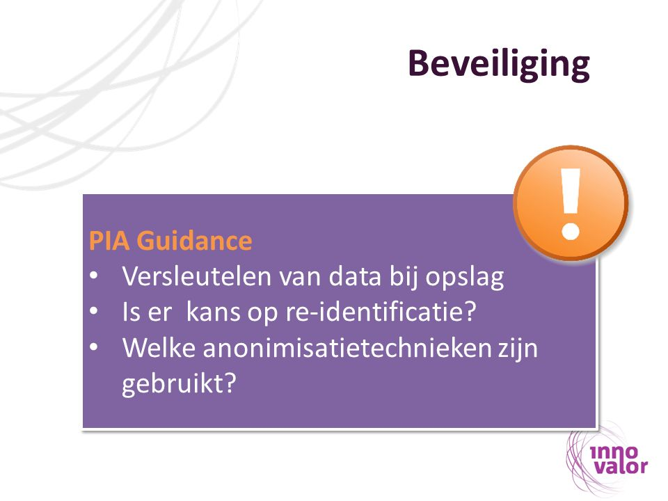 Beveiliging PIA Guidance Versleutelen van data bij opslag Is er kans op re-identificatie? Welke anonimisatietechnieken zijn gebruikt? PIA Guidance Ver