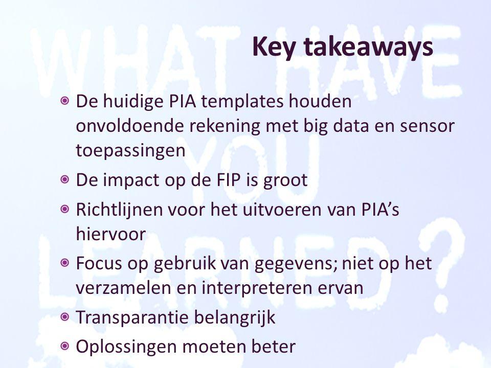 Key takeaways De huidige PIA templates houden onvoldoende rekening met big data en sensor toepassingen De impact op de FIP is groot Richtlijnen voor het uitvoeren van PIA's hiervoor Focus op gebruik van gegevens; niet op het verzamelen en interpreteren ervan Transparantie belangrijk Oplossingen moeten beter