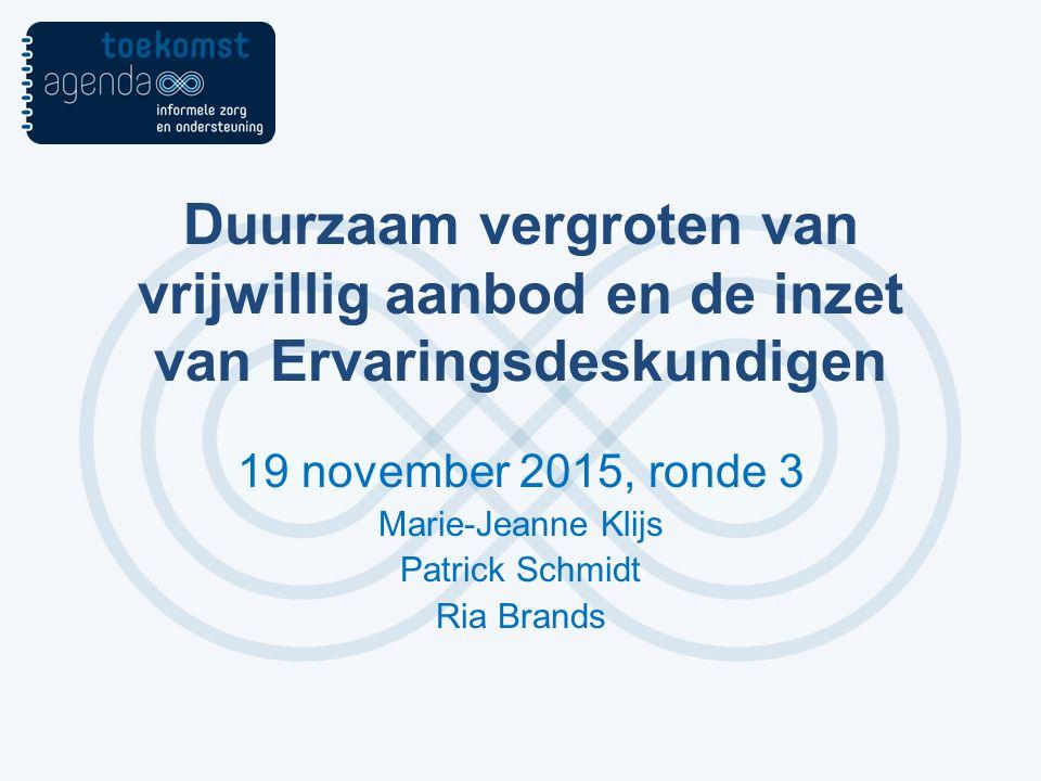 19 november 2015, ronde 3 Marie-Jeanne Klijs Patrick Schmidt Ria Brands Duurzaam vergroten van vrijwillig aanbod en de inzet van Ervaringsdeskundigen