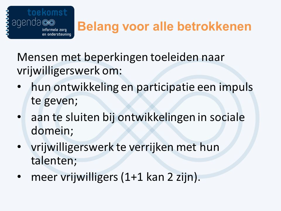 Belang voor alle betrokkenen Mensen met beperkingen toeleiden naar vrijwilligerswerk om: hun ontwikkeling en participatie een impuls te geven; aan te sluiten bij ontwikkelingen in sociale domein; vrijwilligerswerk te verrijken met hun talenten; meer vrijwilligers (1+1 kan 2 zijn).