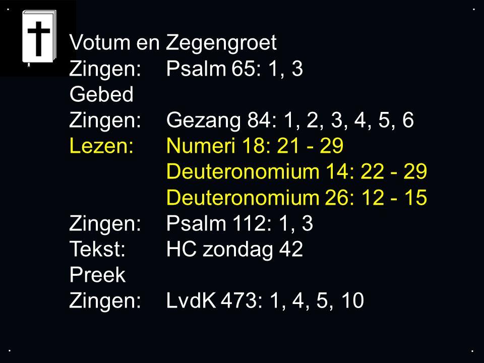 .... Votum en Zegengroet Zingen: Psalm 65: 1, 3 Gebed Zingen: Gezang 84: 1, 2, 3, 4, 5, 6 Lezen:Numeri 18: 21 - 29 Deuteronomium 14: 22 - 29 Deuterono