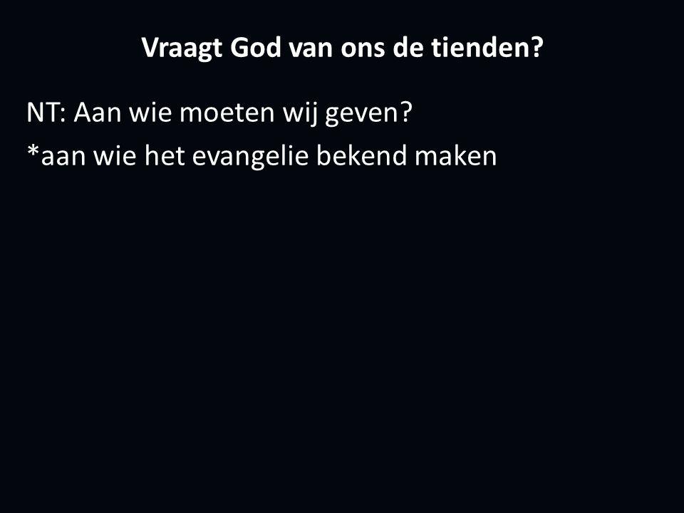 Vraagt God van ons de tienden NT: Aan wie moeten wij geven *aan wie het evangelie bekend maken