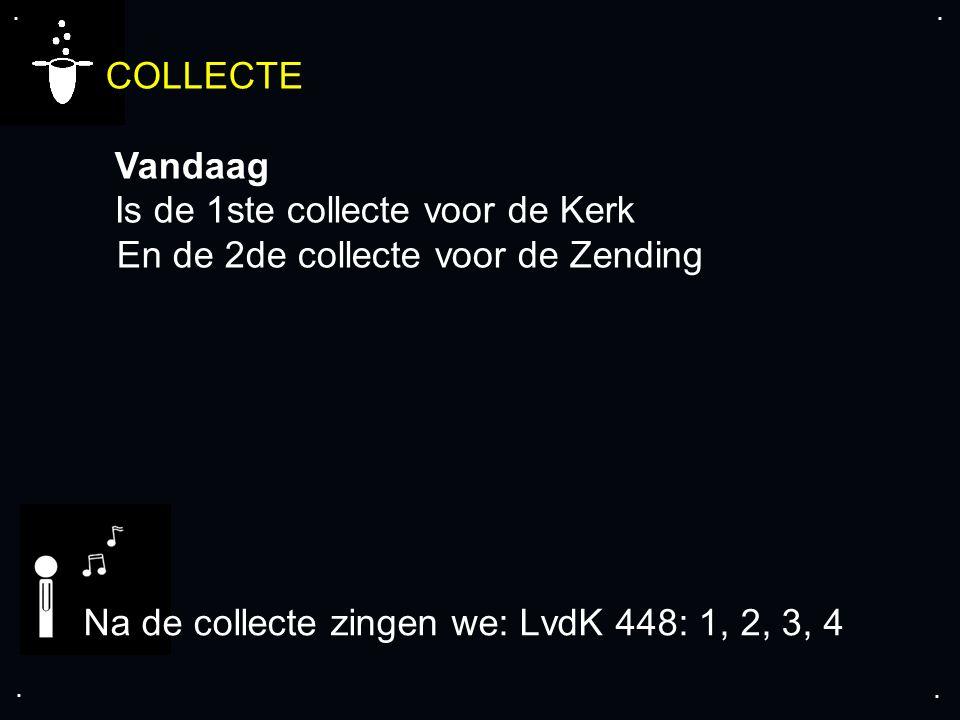 .... COLLECTE Vandaag Is de 1ste collecte voor de Kerk En de 2de collecte voor de Zending Na de collecte zingen we: LvdK 448: 1, 2, 3, 4