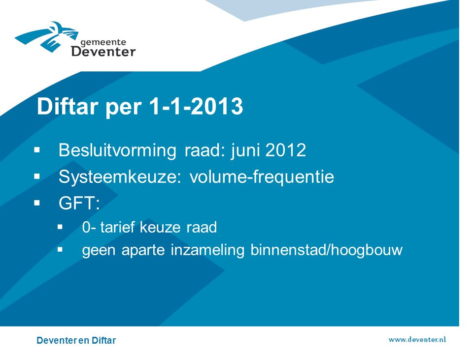  Besluitvorming raad: juni 2012  Systeemkeuze: volume-frequentie  GFT:  0- tarief keuze raad  geen aparte inzameling binnenstad/hoogbouw Deventer en Diftar Diftar per 1-1-2013