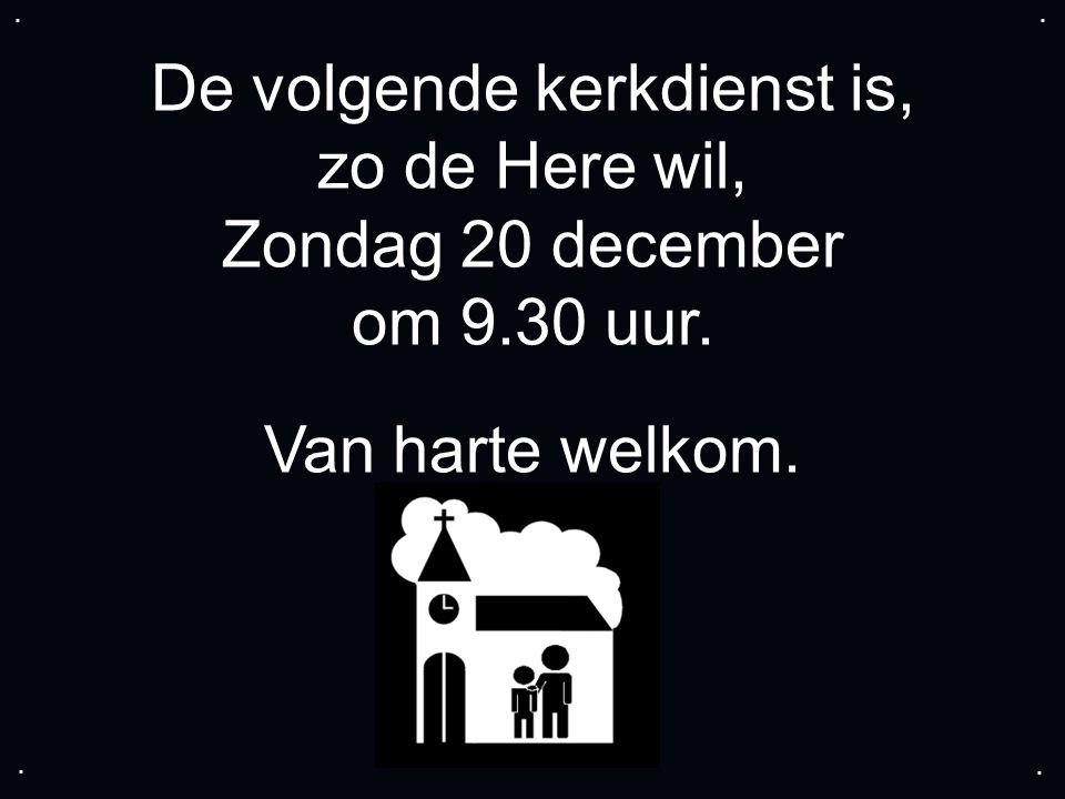 De volgende kerkdienst is, zo de Here wil, Zondag 20 december om 9.30 uur. Van harte welkom.....