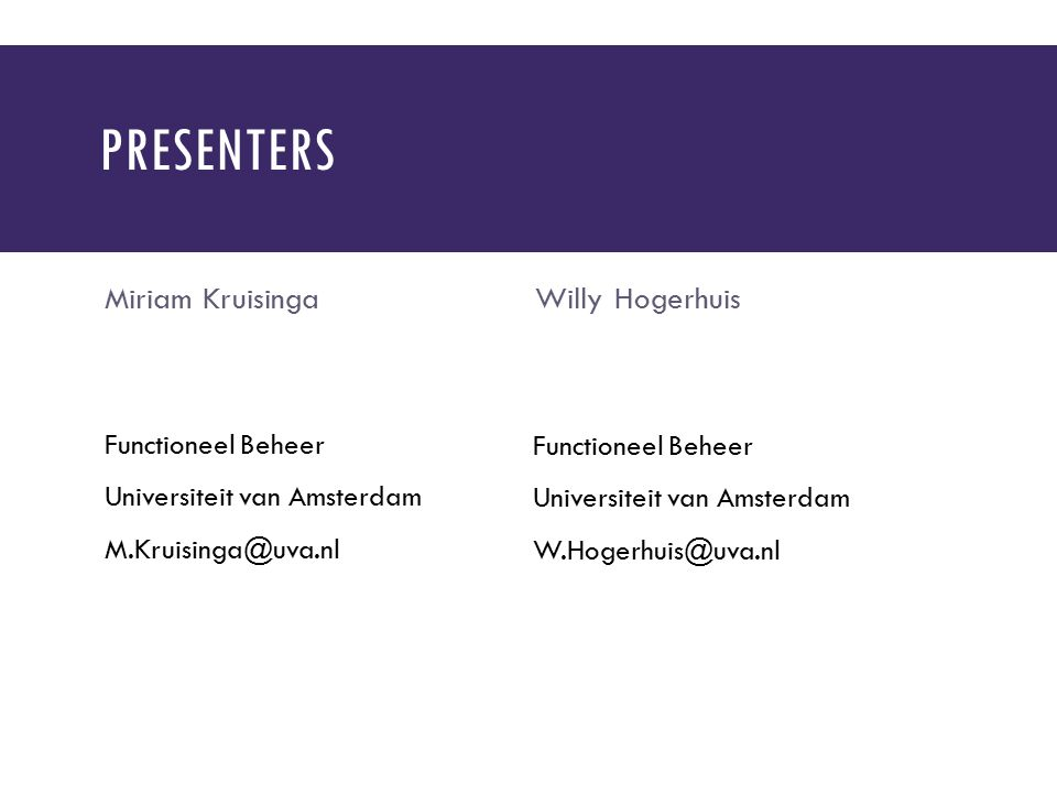 PRESENTERS Miriam Kruisinga Functioneel Beheer Universiteit van Amsterdam M.Kruisinga@uva.nl Willy Hogerhuis Functioneel Beheer Universiteit van Amsterdam W.Hogerhuis@uva.nl