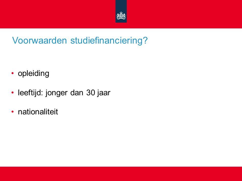 Voorwaarden studiefinanciering? opleiding leeftijd: jonger dan 30 jaar nationaliteit