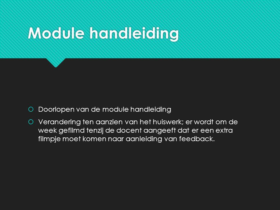 Module handleiding  Doorlopen van de module handleiding  Verandering ten aanzien van het huiswerk; er wordt om de week gefilmd tenzij de docent aangeeft dat er een extra filmpje moet komen naar aanleiding van feedback.