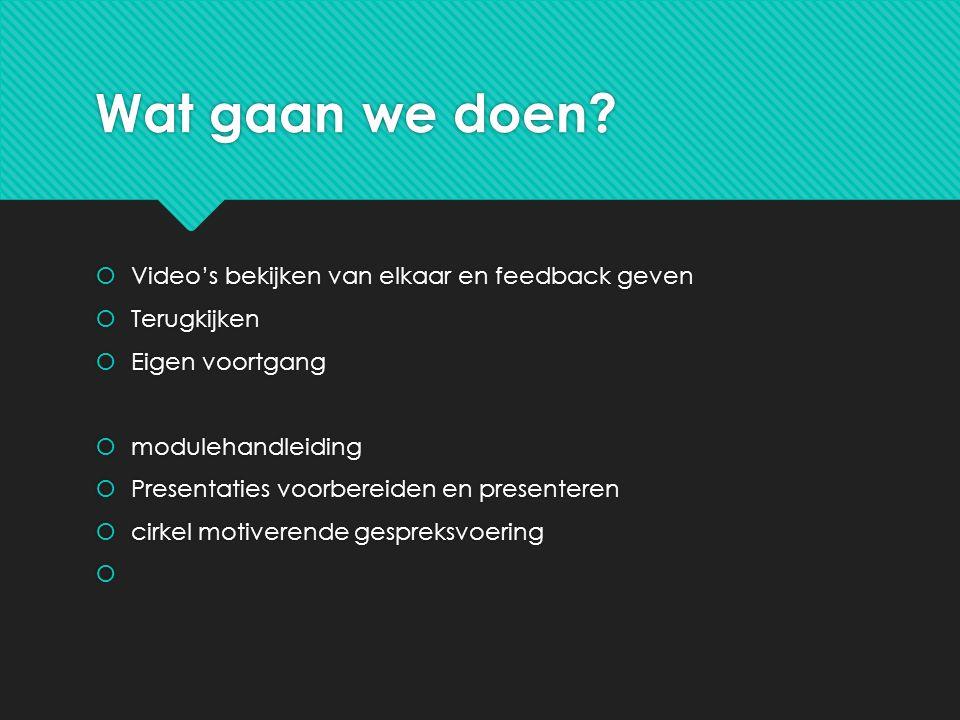 Wat gaan we doen?  Video's bekijken van elkaar en feedback geven  Terugkijken  Eigen voortgang  modulehandleiding  Presentaties voorbereiden en p