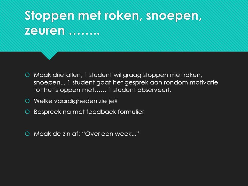 Stoppen met roken, snoepen, zeuren ……..  Maak drietallen, 1 student wil graag stoppen met roken, snoepen.., 1 student gaat het gesprek aan rondom mot