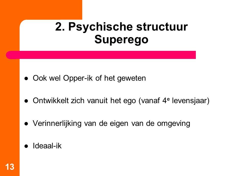 2. Psychische structuur Superego Ook wel Opper-ik of het geweten Ontwikkelt zich vanuit het ego (vanaf 4 e levensjaar) Verinnerlijking van de eigen va