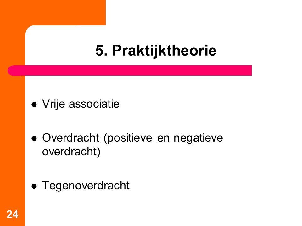 5. Praktijktheorie Vrije associatie Overdracht (positieve en negatieve overdracht) Tegenoverdracht 24