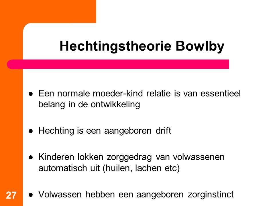 Hechtingstheorie Bowlby Een normale moeder-kind relatie is van essentieel belang in de ontwikkeling Hechting is een aangeboren drift Kinderen lokken zorggedrag van volwassenen automatisch uit (huilen, lachen etc) Volwassen hebben een aangeboren zorginstinct 27