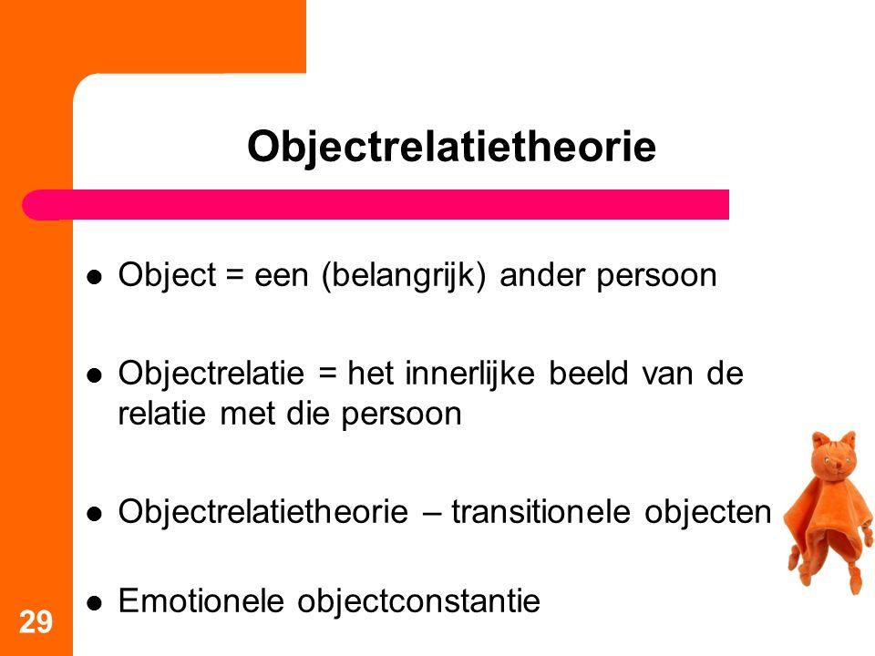Object = een (belangrijk) ander persoon Objectrelatie = het innerlijke beeld van de relatie met die persoon Objectrelatietheorie – transitionele objecten Emotionele objectconstantie 29 Objectrelatietheorie